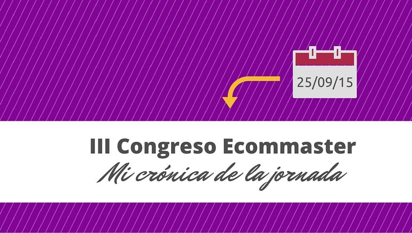 Mi crónica III congreso ecommaster