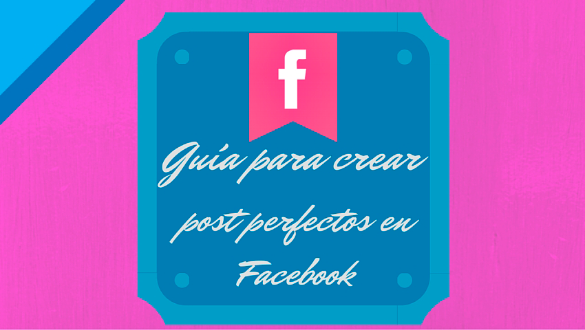 guía para crear post perfectos en Facebook
