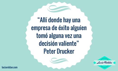 """""""Allí donde hay una empresa de éxito alguien tomó alguna vez una decisión valiente"""" Peter Drucker"""